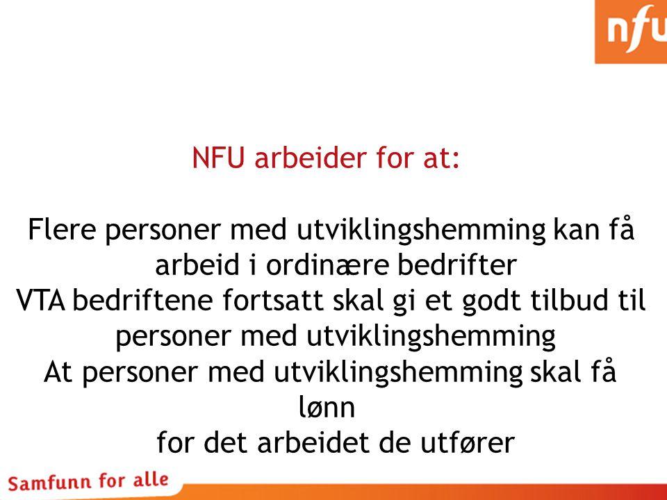NFU arbeider for at: Flere personer med utviklingshemming kan få arbeid i ordinære bedrifter VTA bedriftene fortsatt skal gi et godt tilbud til personer med utviklingshemming At personer med utviklingshemming skal få lønn for det arbeidet de utfører