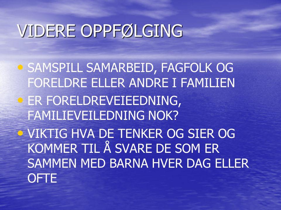 VIDERE OPPFØLGING SAMSPILL SAMARBEID, FAGFOLK OG FORELDRE ELLER ANDRE I FAMILIEN. ER FORELDREVEIEEDNING, FAMILIEVEILEDNING NOK