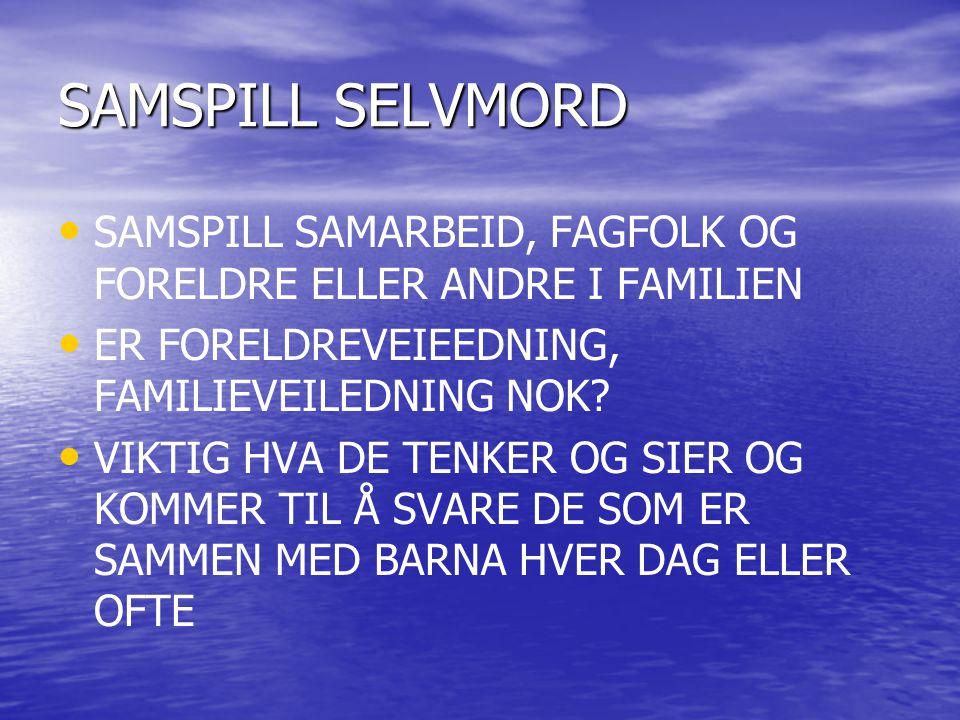 SAMSPILL SELVMORD SAMSPILL SAMARBEID, FAGFOLK OG FORELDRE ELLER ANDRE I FAMILIEN. ER FORELDREVEIEEDNING, FAMILIEVEILEDNING NOK