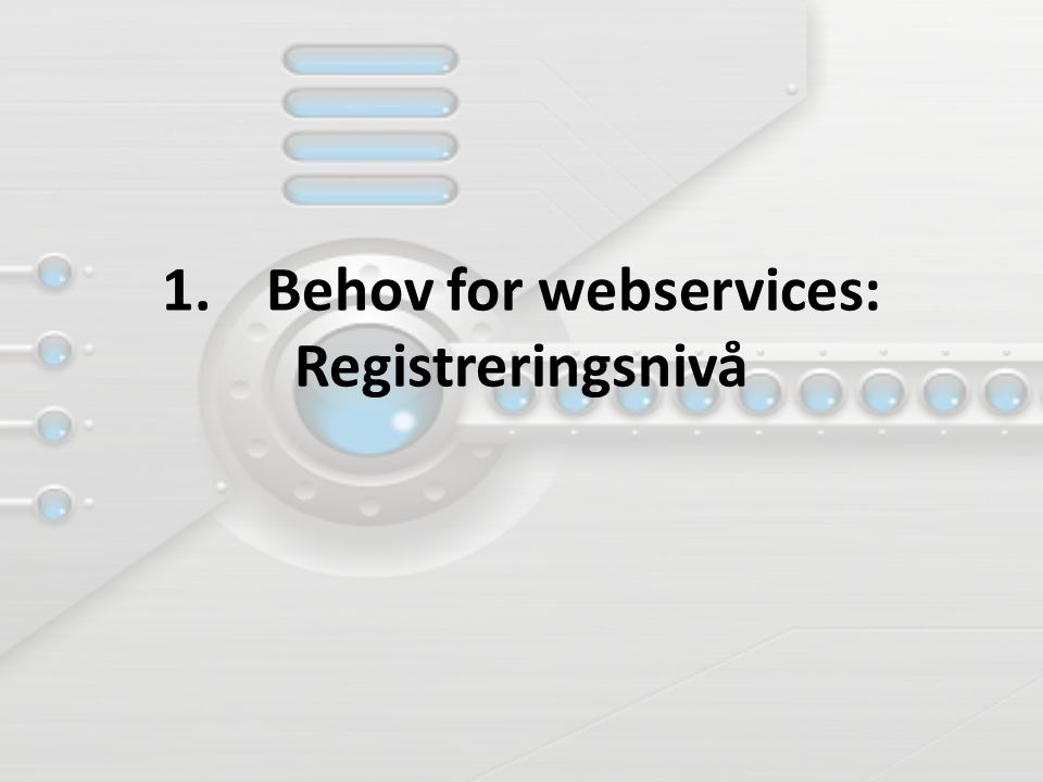 1. Behov for webservices: Registreringsnivå
