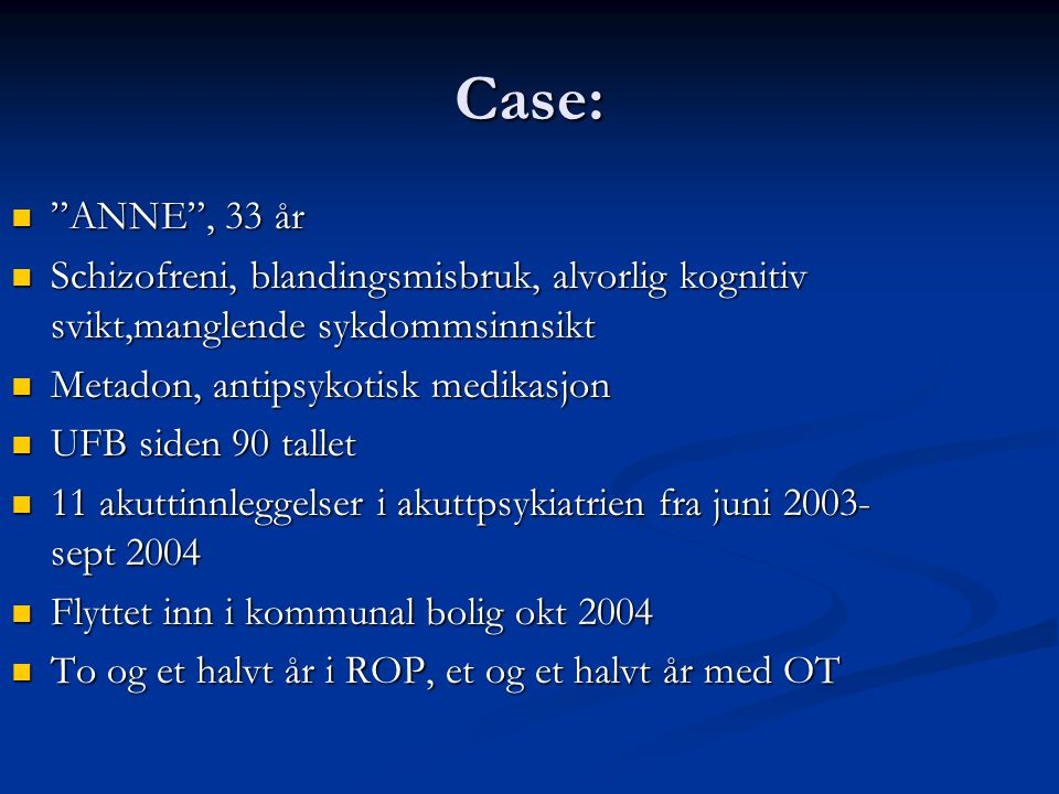 Case: ANNE , 33 år. Schizofreni, blandingsmisbruk, alvorlig kognitiv svikt,manglende sykdommsinnsikt.