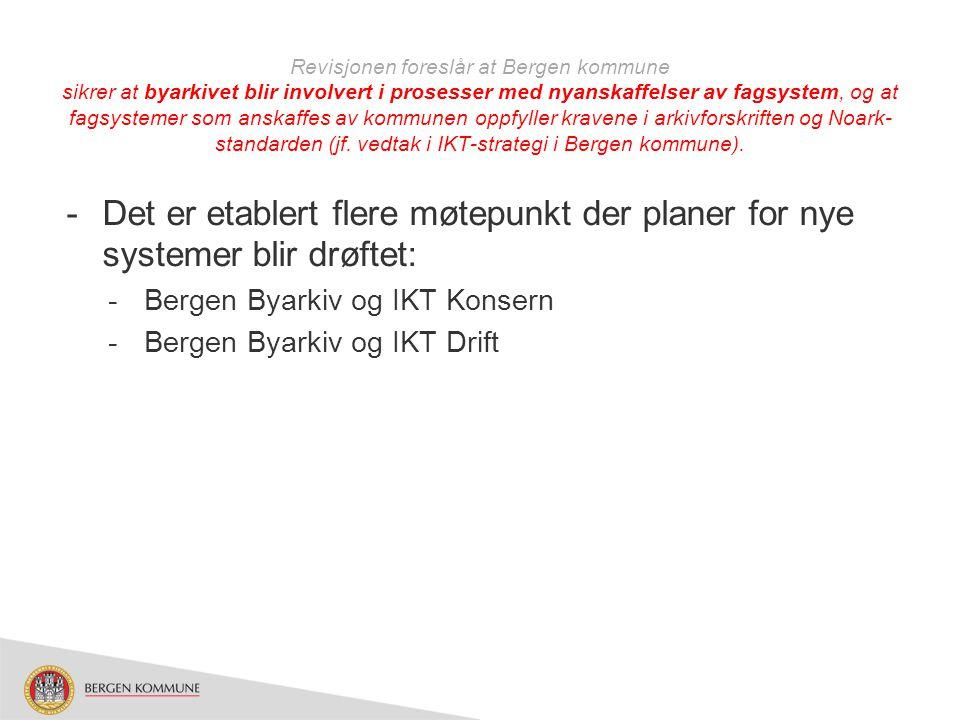 Revisjonen foreslår at Bergen kommune sikrer at byarkivet blir involvert i prosesser med nyanskaffelser av fagsystem, og at fagsystemer som anskaffes av kommunen oppfyller kravene i arkivforskriften og Noark-standarden (jf. vedtak i IKT-strategi i Bergen kommune).