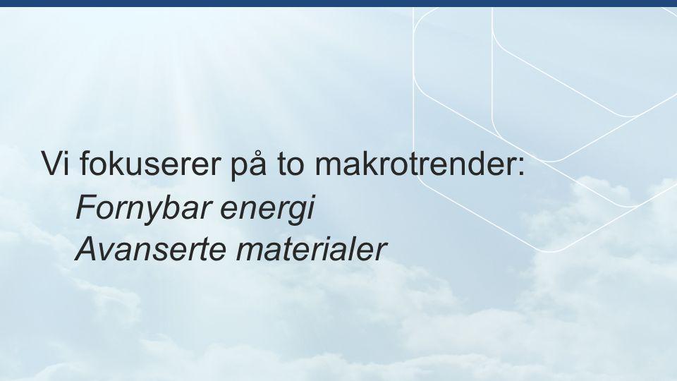 Vi fokuserer på to makrotrender: Fornybar energi Avanserte materialer