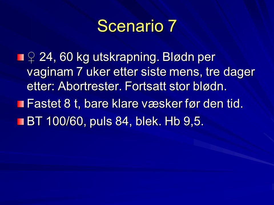 Scenario 7 ♀ 24, 60 kg utskrapning. Blødn per vaginam 7 uker etter siste mens, tre dager etter: Abortrester. Fortsatt stor blødn.