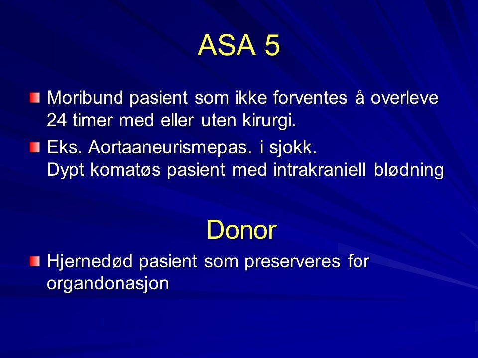 ASA 5 Moribund pasient som ikke forventes å overleve 24 timer med eller uten kirurgi.