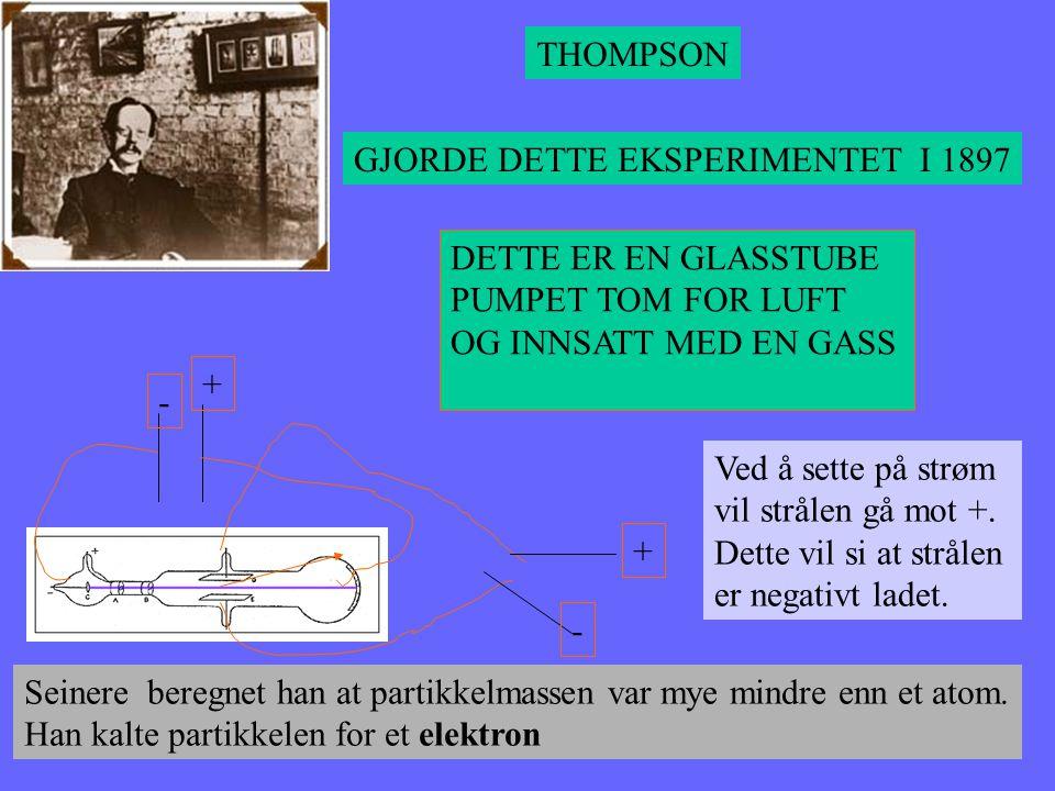 THOMPSON GJORDE DETTE EKSPERIMENTET I 1897. DETTE ER EN GLASSTUBE. PUMPET TOM FOR LUFT. OG INNSATT MED EN GASS.