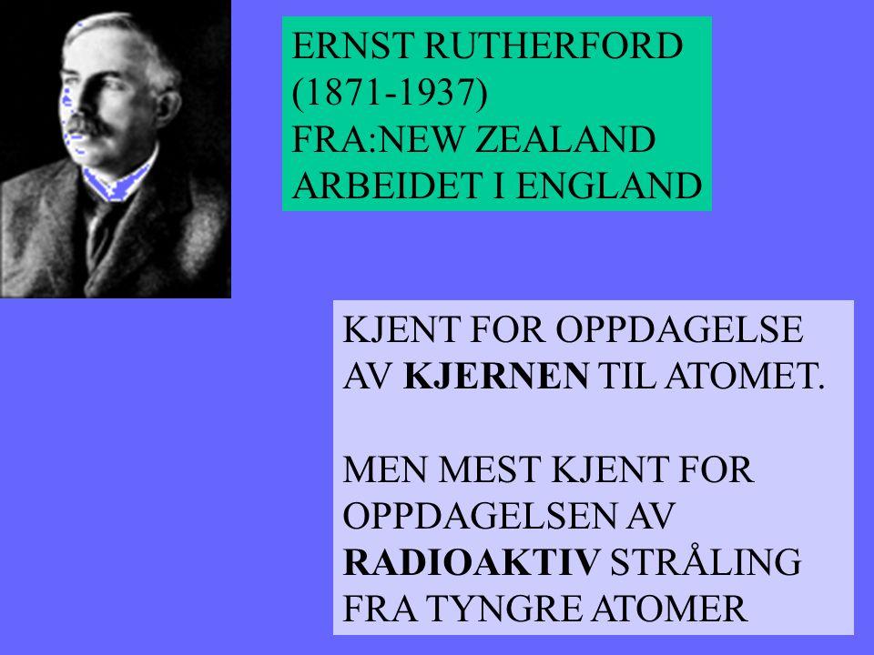ERNST RUTHERFORD (1871-1937) FRA:NEW ZEALAND. ARBEIDET I ENGLAND. KJENT FOR OPPDAGELSE. AV KJERNEN TIL ATOMET.