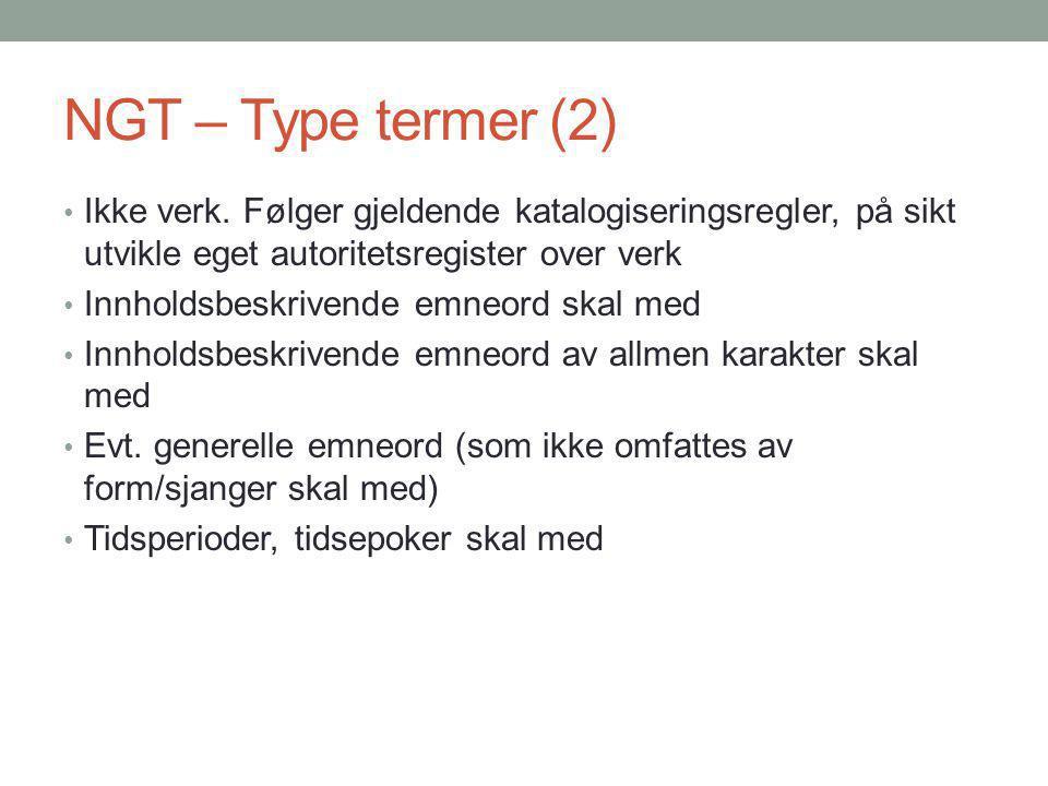 NGT – Type termer (2) Ikke verk. Følger gjeldende katalogiseringsregler, på sikt utvikle eget autoritetsregister over verk.
