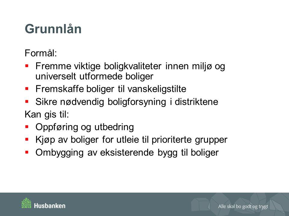 Grunnlån Formål: Fremme viktige boligkvaliteter innen miljø og universelt utformede boliger. Fremskaffe boliger til vanskeligstilte.