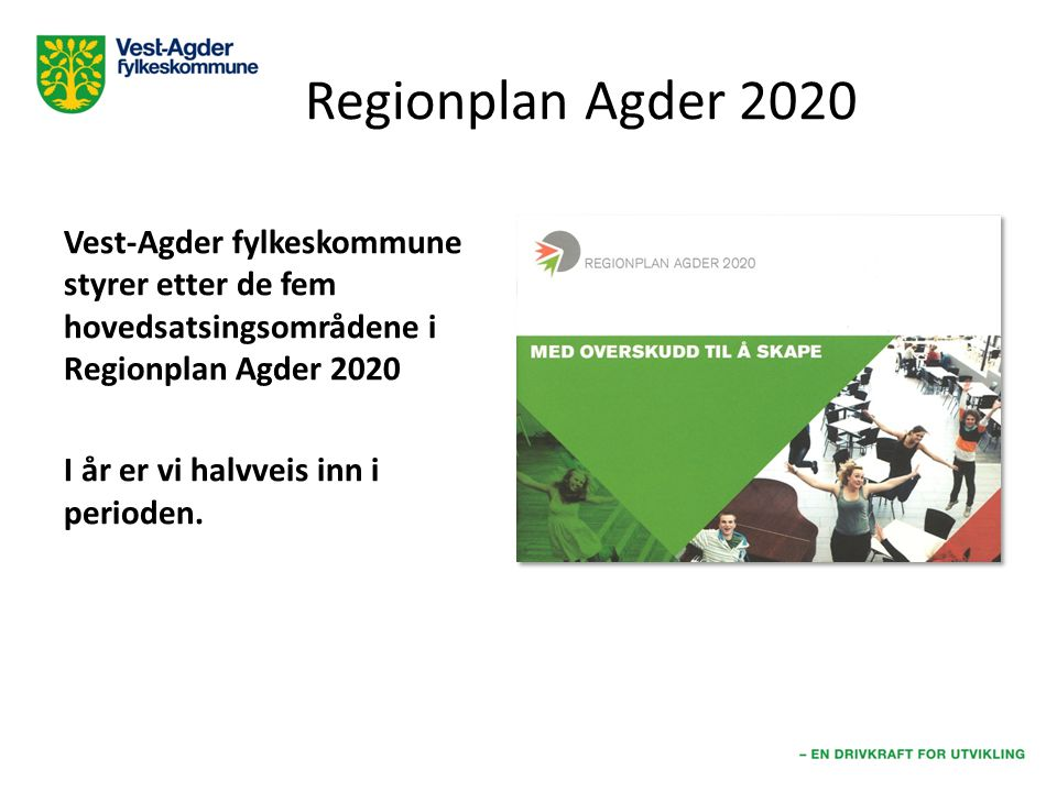 Regionplan Agder 2020 Vest-Agder fylkeskommune styrer etter de fem hovedsatsingsområdene i Regionplan Agder 2020 I år er vi halvveis inn i perioden.
