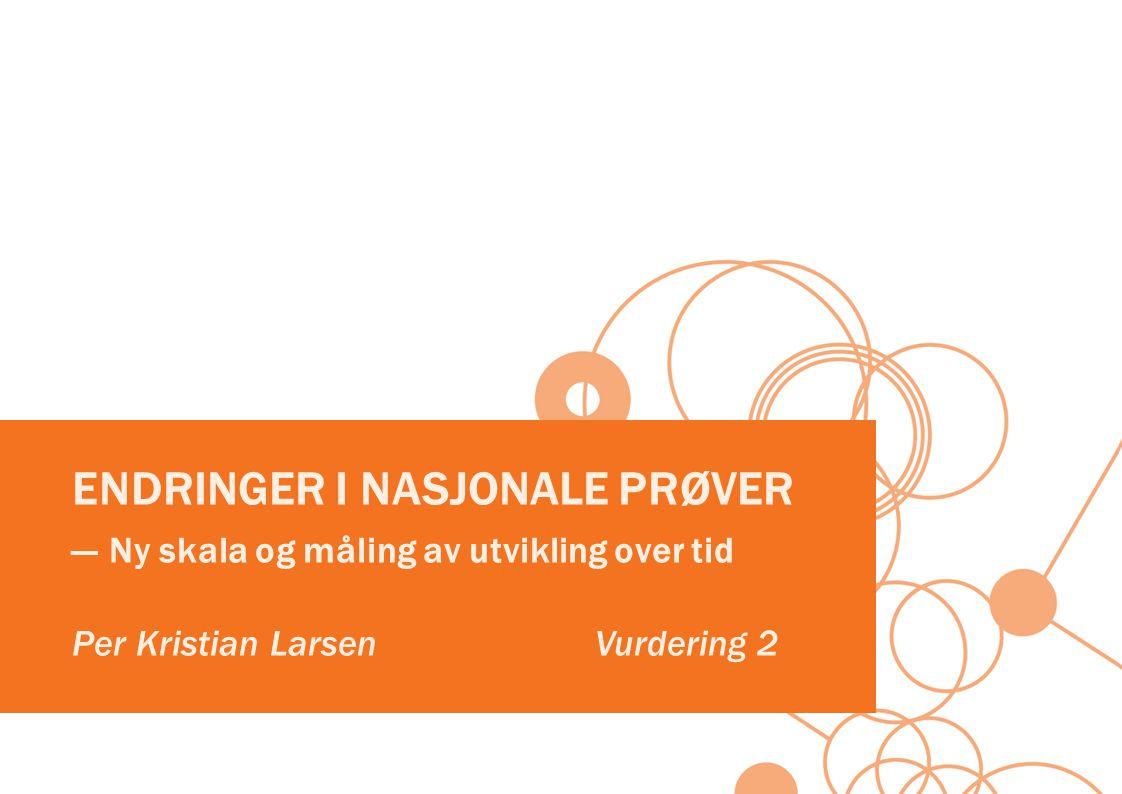 ENDRINGER I NASJONALE PRØVER ― Ny skala og måling av utvikling over tid Per Kristian Larsen Vurdering 2