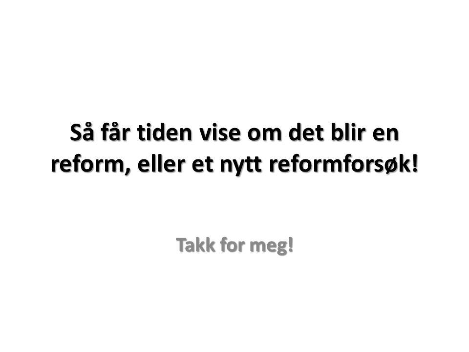 Så får tiden vise om det blir en reform, eller et nytt reformforsøk!