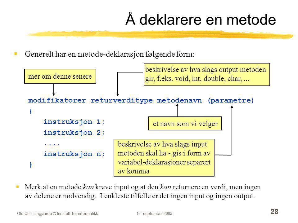 Å deklarere en metode Generelt har en metode-deklarasjon følgende form: modifikatorer returverditype metodenavn (parametre)