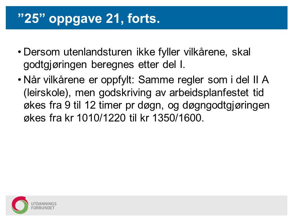 25 oppgave 21, forts. Dersom utenlandsturen ikke fyller vilkårene, skal godtgjøringen beregnes etter del I.