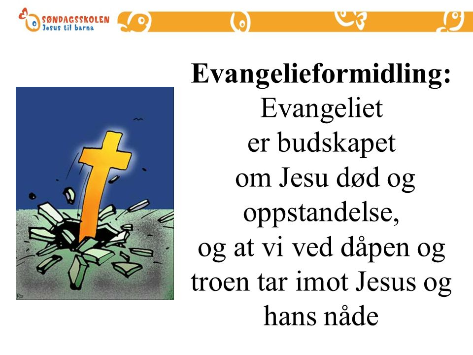 Evangelieformidling: Evangeliet er budskapet om Jesu død og oppstandelse, og at vi ved dåpen og troen tar imot Jesus og hans nåde