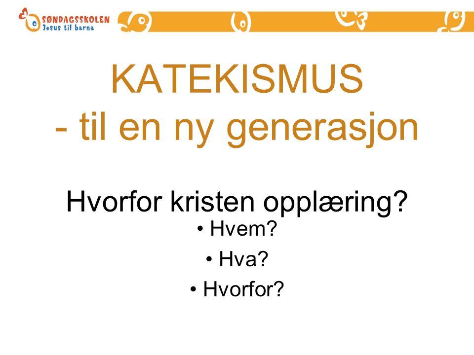 KATEKISMUS - til en ny generasjon Hvorfor kristen opplæring