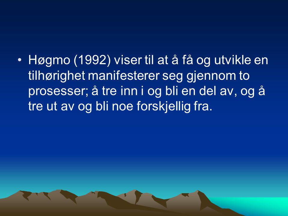 Høgmo (1992) viser til at å få og utvikle en tilhørighet manifesterer seg gjennom to prosesser; å tre inn i og bli en del av, og å tre ut av og bli noe forskjellig fra.