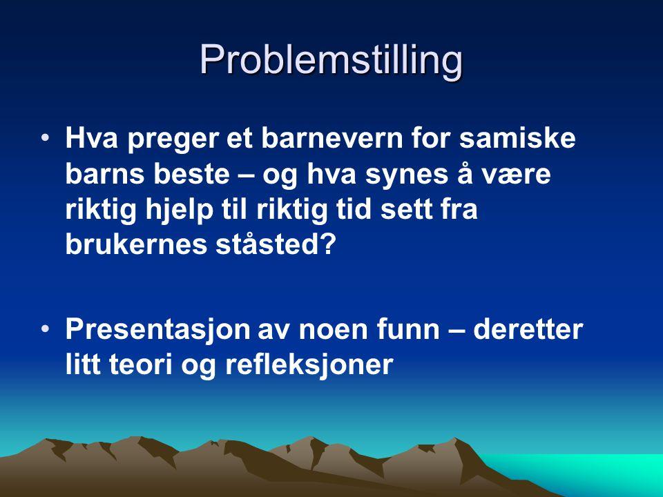 Problemstilling Hva preger et barnevern for samiske barns beste – og hva synes å være riktig hjelp til riktig tid sett fra brukernes ståsted