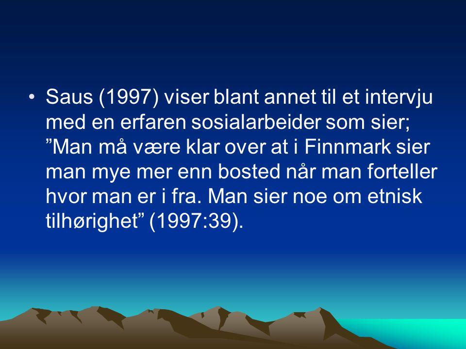 Saus (1997) viser blant annet til et intervju med en erfaren sosialarbeider som sier; Man må være klar over at i Finnmark sier man mye mer enn bosted når man forteller hvor man er i fra.