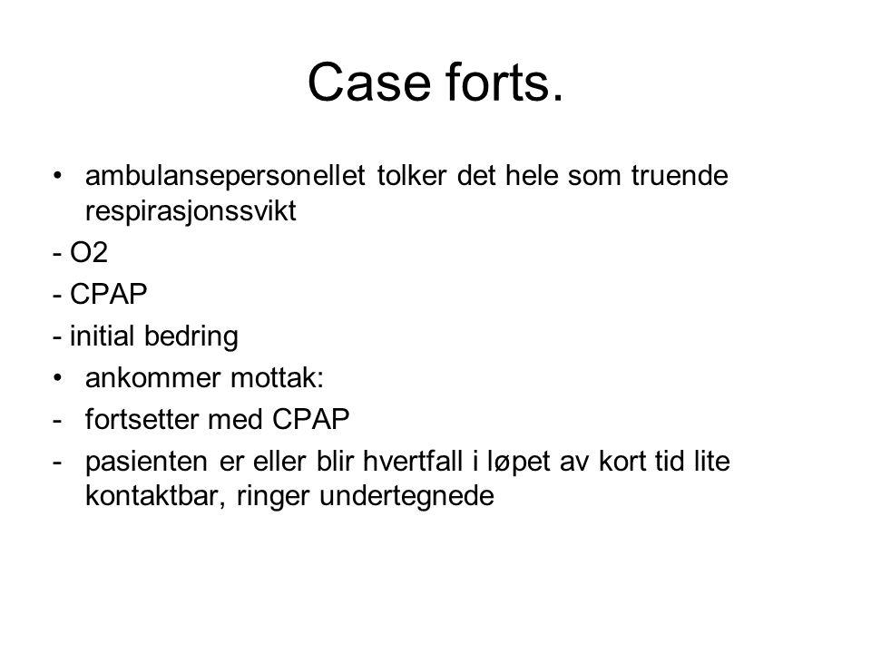 Case forts. ambulansepersonellet tolker det hele som truende respirasjonssvikt. - O2. - CPAP. - initial bedring.