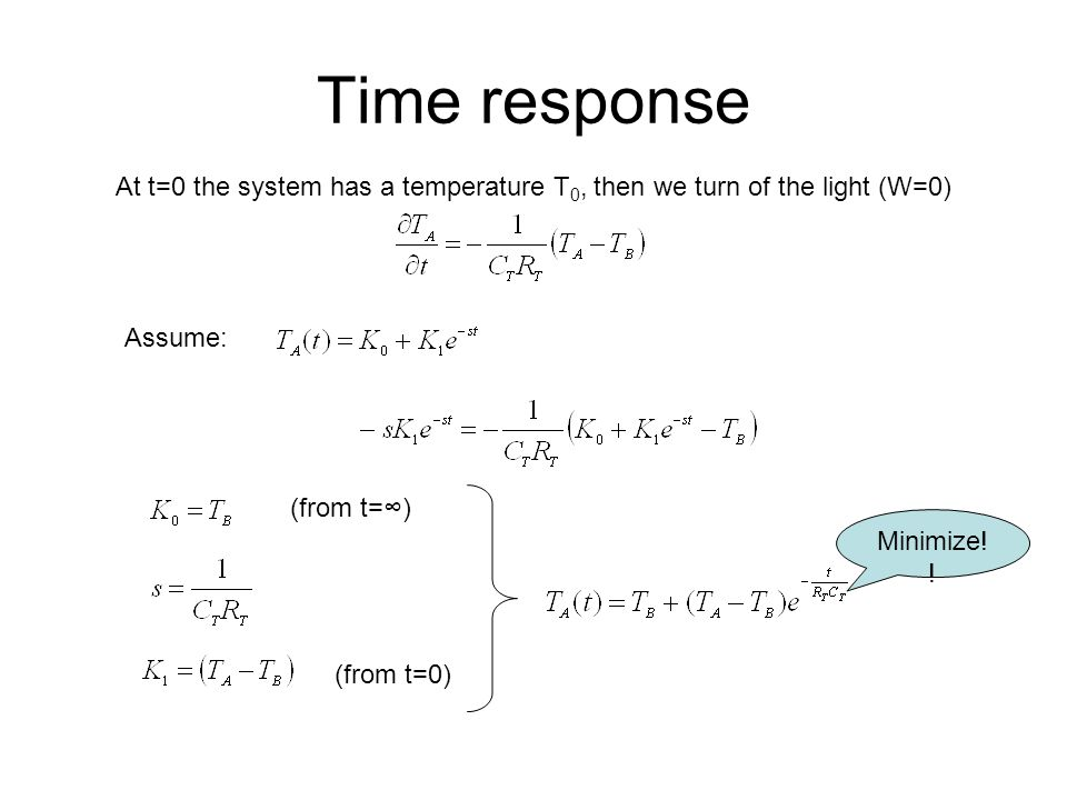 Time response At t=0 the system has a temperature T0, then we turn of the light (W=0) Assume: (from t=∞)