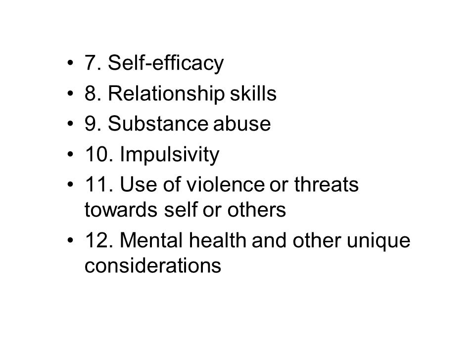 7. Self-efficacy 8. Relationship skills. 9. Substance abuse. 10. Impulsivity. 11. Use of violence or threats towards self or others.