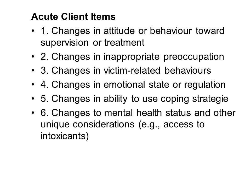 Acute Client Items 1. Changes in attitude or behaviour toward supervision or treatment. 2. Changes in inappropriate preoccupation.