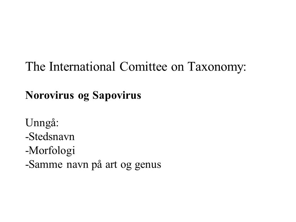The International Comittee on Taxonomy: Norovirus og Sapovirus Unngå: -Stedsnavn -Morfologi -Samme navn på art og genus