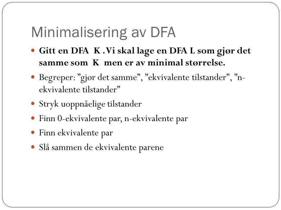 Minimalisering av DFA Gitt en DFA K . Vi skal lage en DFA L som gjør det samme som K men er av minimal størrelse.