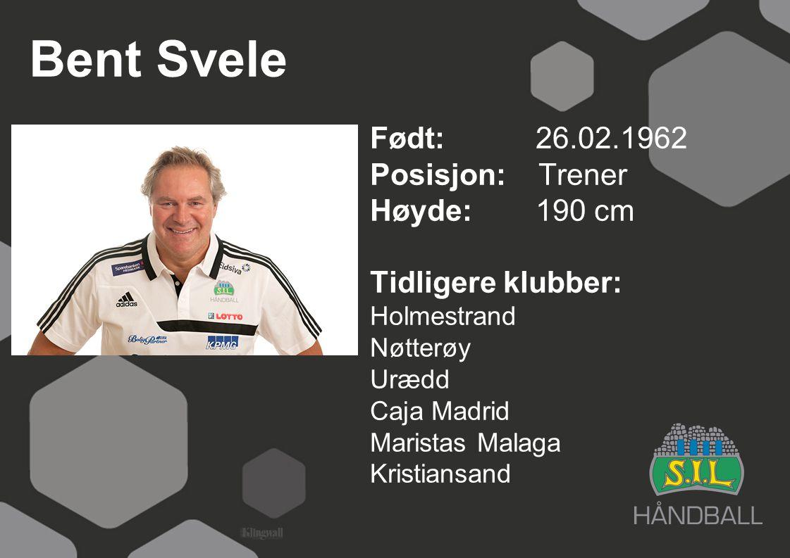Bent Svele Født: 26.02.1962 Posisjon: Trener Høyde: 190 cm