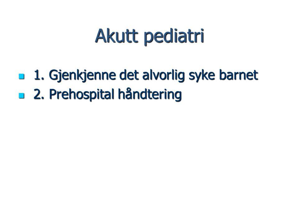 Akutt pediatri 1. Gjenkjenne det alvorlig syke barnet