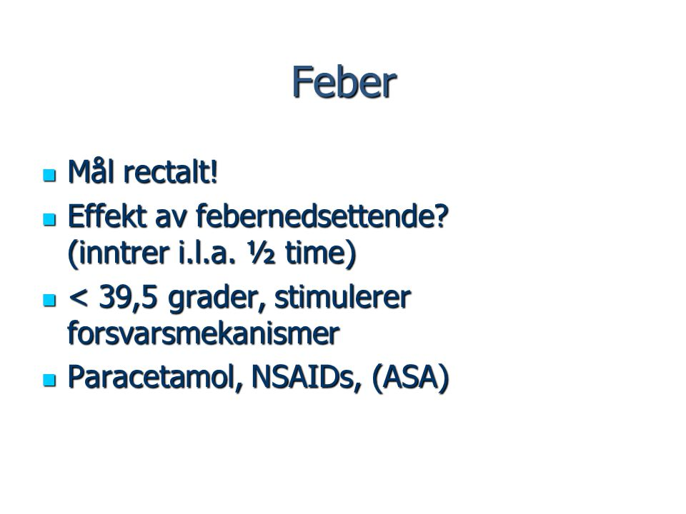 Feber Mål rectalt! Effekt av febernedsettende (inntrer i.l.a. ½ time)