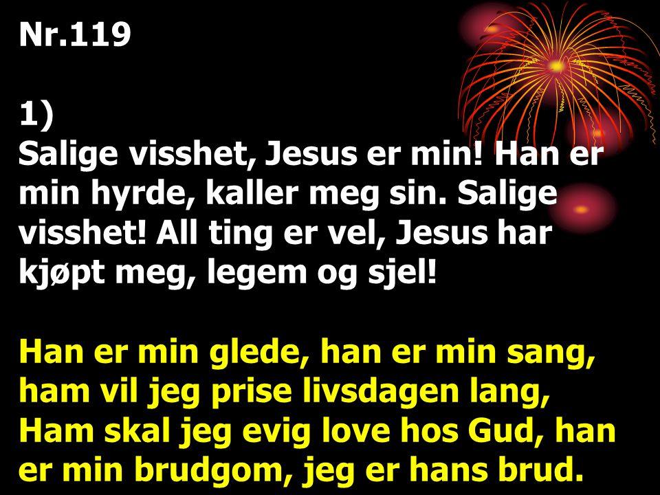 Nr.119 1) Salige visshet, Jesus er min! Han er min hyrde, kaller meg sin. Salige visshet! All ting er vel, Jesus har kjøpt meg, legem og sjel!