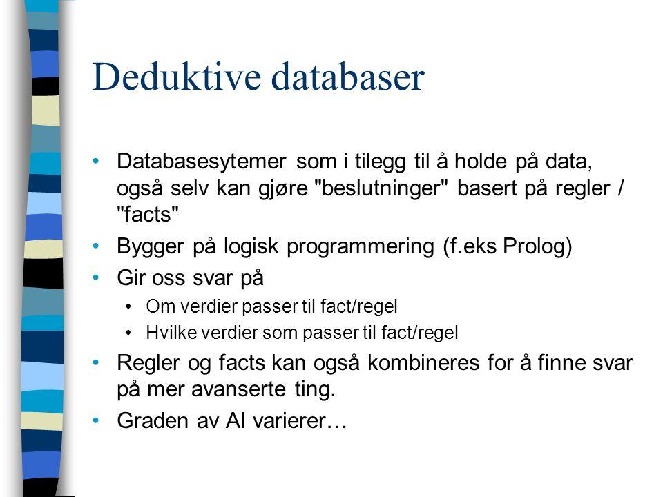Deduktive databaser Databasesytemer som i tilegg til å holde på data, også selv kan gjøre beslutninger basert på regler / facts