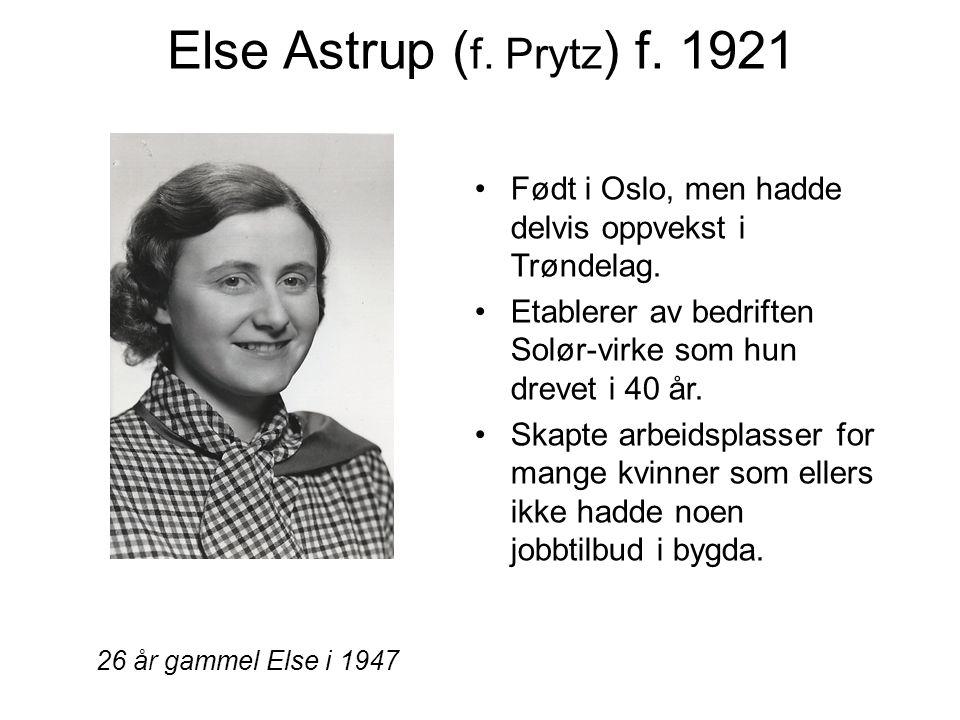 Else Astrup (f. Prytz) f. 1921 Født i Oslo, men hadde delvis oppvekst i Trøndelag. Etablerer av bedriften Solør-virke som hun drevet i 40 år.