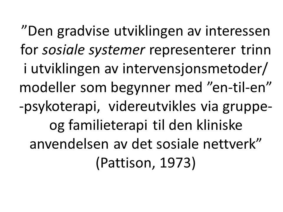 Den gradvise utviklingen av interessen for sosiale systemer representerer trinn i utviklingen av intervensjonsmetoder/ modeller som begynner med en-til-en -psykoterapi, videreutvikles via gruppe- og familieterapi til den kliniske anvendelsen av det sosiale nettverk (Pattison, 1973)