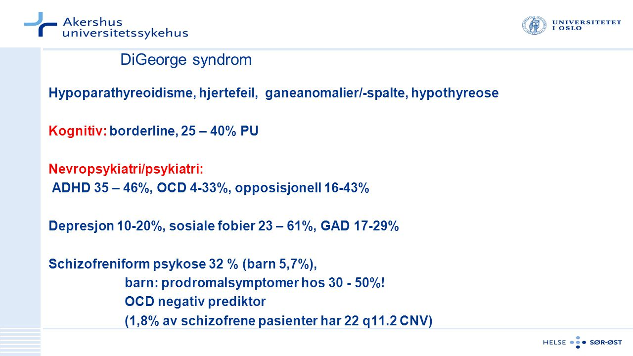 DiGeorge syndrom Hypoparathyreoidisme, hjertefeil, ganeanomalier/-spalte, hypothyreose. Kognitiv: borderline, 25 – 40% PU.