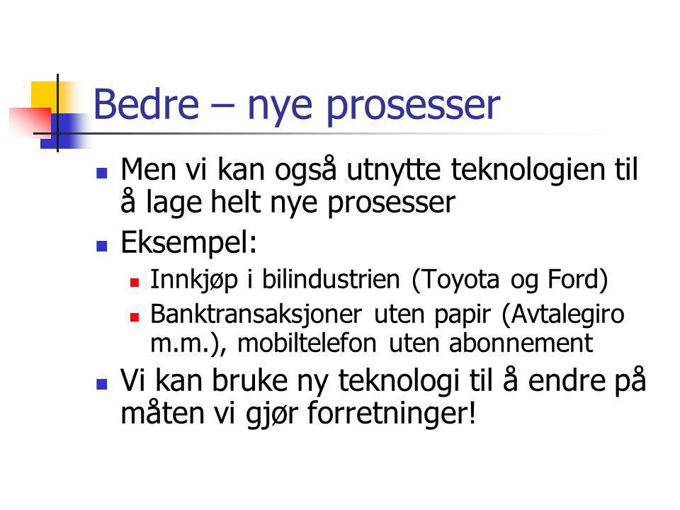 Bedre – nye prosesser Men vi kan også utnytte teknologien til å lage helt nye prosesser. Eksempel: