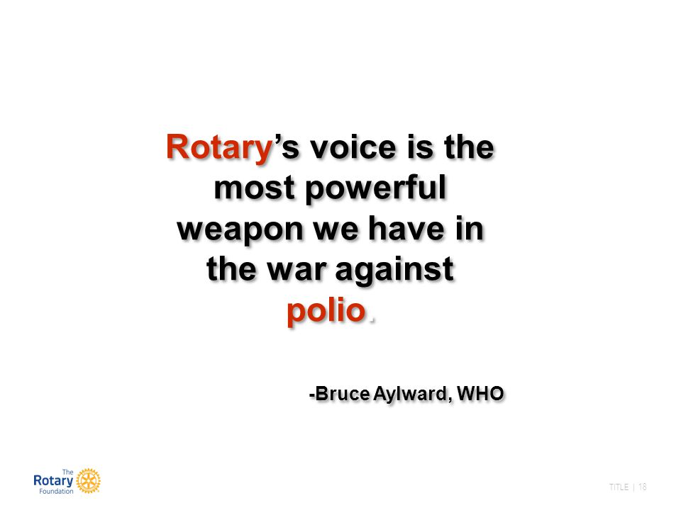 Rotary's voice is the most powerful weapon we have in the war against polio.