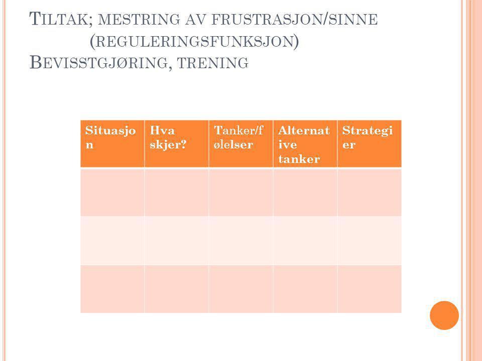 Tiltak; mestring av frustrasjon/sinne (reguleringsfunksjon) Bevisstgjøring, trening