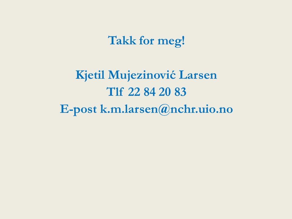 Takk for meg. Kjetil Mujezinović Larsen Tlf 22 84 20 83 E-post k. m
