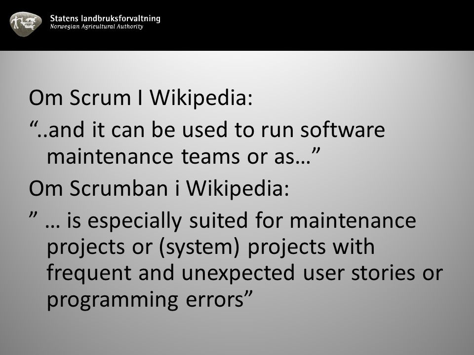 Om Scrum I Wikipedia: ..and it can be used to run software maintenance teams or as… Om Scrumban i Wikipedia: … is especially suited for maintenance projects or (system) projects with frequent and unexpected user stories or programming errors