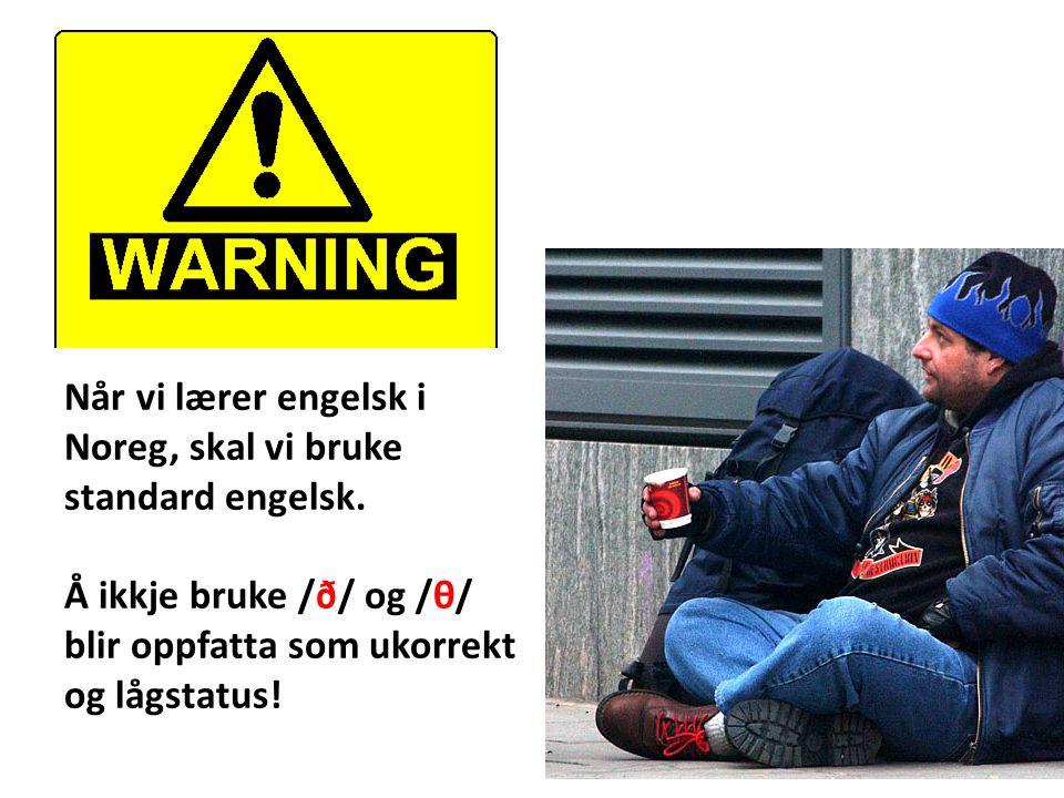 Når vi lærer engelsk i Noreg, skal vi bruke. standard engelsk. Å ikkje bruke /ð/ og /θ/ blir oppfatta som ukorrekt.