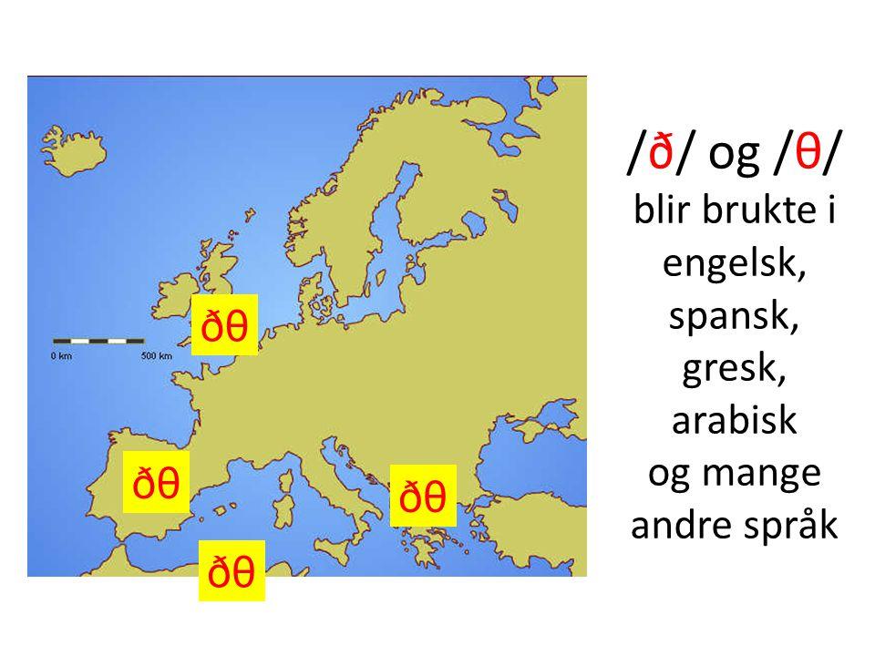 /ð/ og /θ/ blir brukte i engelsk, spansk, gresk, arabisk og mange andre språk