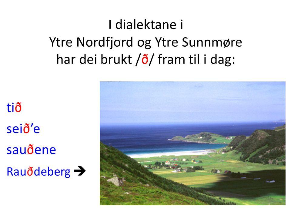 I dialektane i Ytre Nordfjord og Ytre Sunnmøre har dei brukt /ð/ fram til i dag: