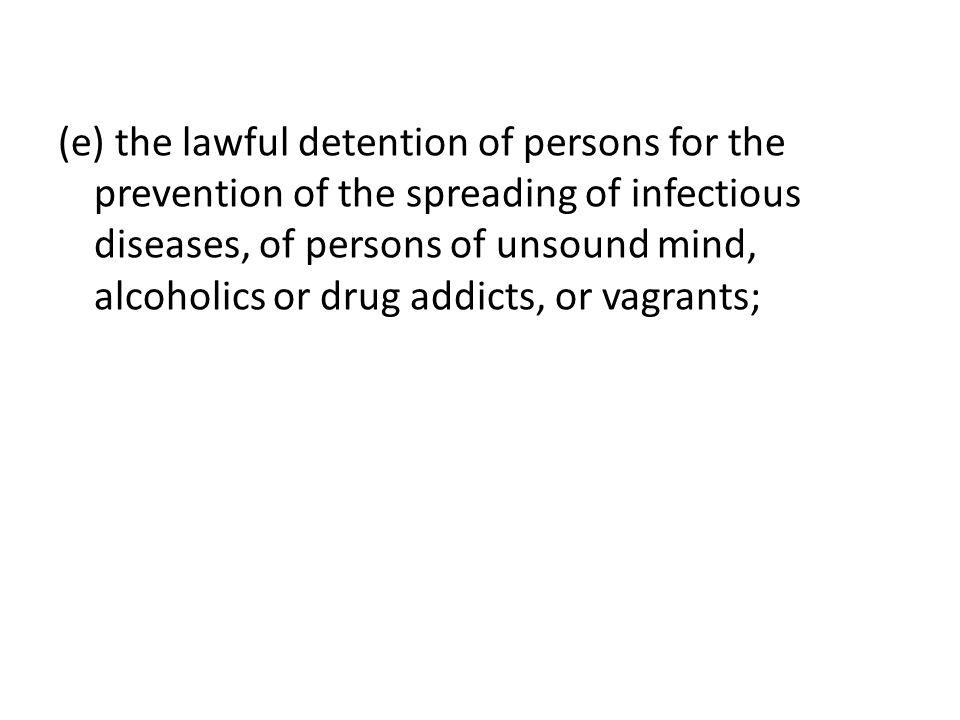 (e) the lawful detention of persons for the prevention of the spreading of infectious diseases, of persons of unsound mind, alcoholics or drug addicts, or vagrants;