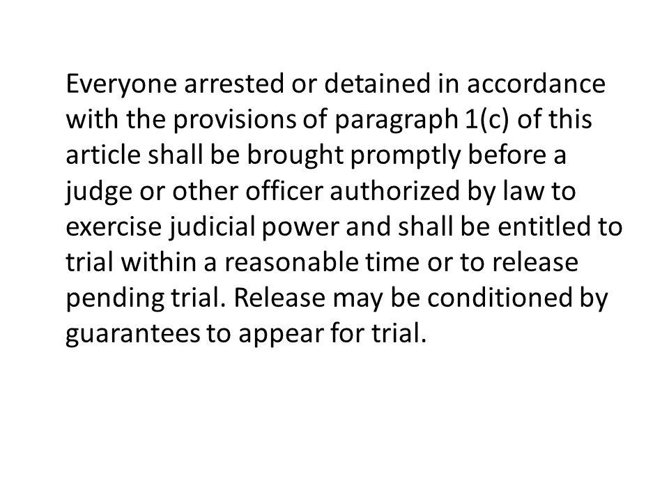 Everyone arrested or detained in accordance with the provisions of paragraph 1(c) of this article shall be brought promptly before a judge or other officer authorized by law to exercise judicial power and shall be entitled to trial within a reasonable time or to release pending trial.