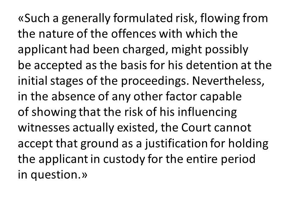 «Such a generally formulated risk, flowing from the nature of the offences with which the applicant had been charged, might possibly be accepted as the basis for his detention at the initial stages of the proceedings.