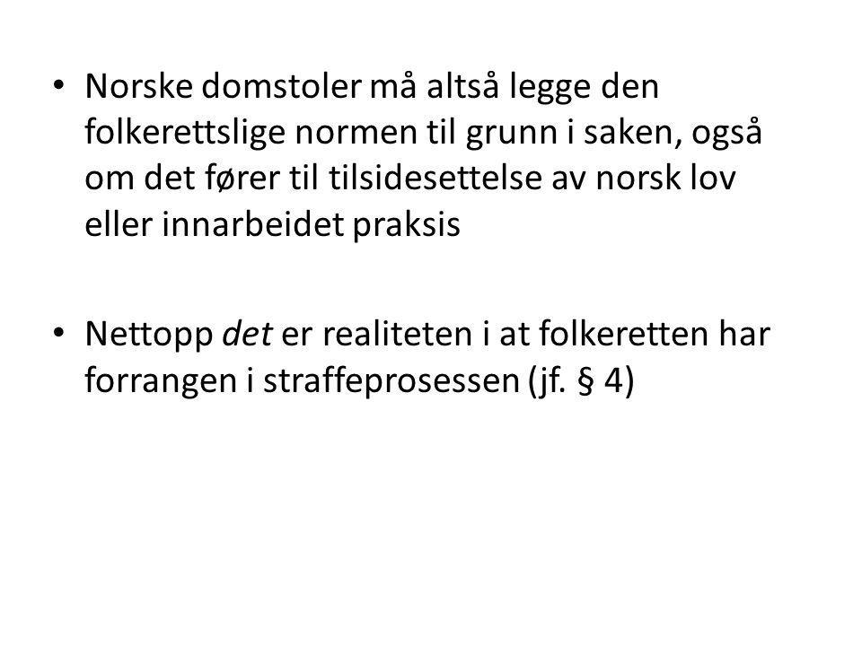 Norske domstoler må altså legge den folkerettslige normen til grunn i saken, også om det fører til tilsidesettelse av norsk lov eller innarbeidet praksis