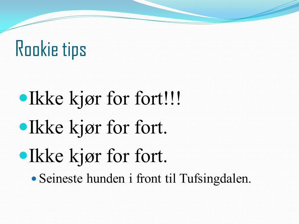 Rookie tips Ikke kjør for fort!!! Ikke kjør for fort.